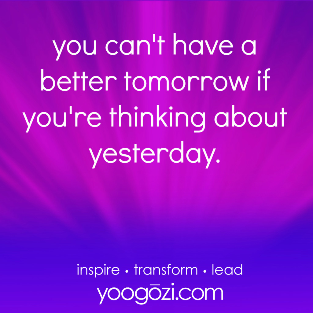 you can't have a better tomorrow if you're thinking about yesterday