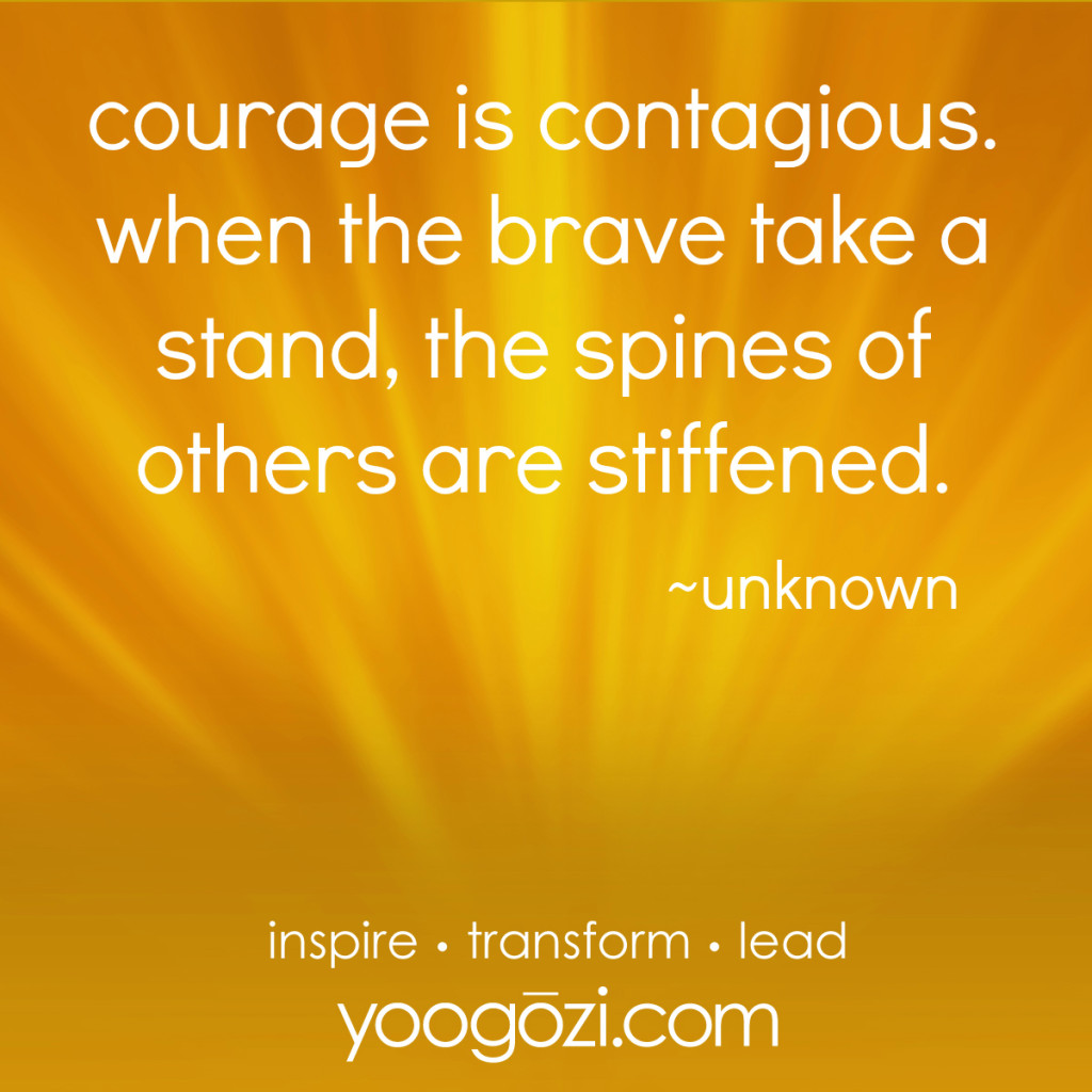 courage is contagious. when the brave take a stand, the spines of others are stiffened.