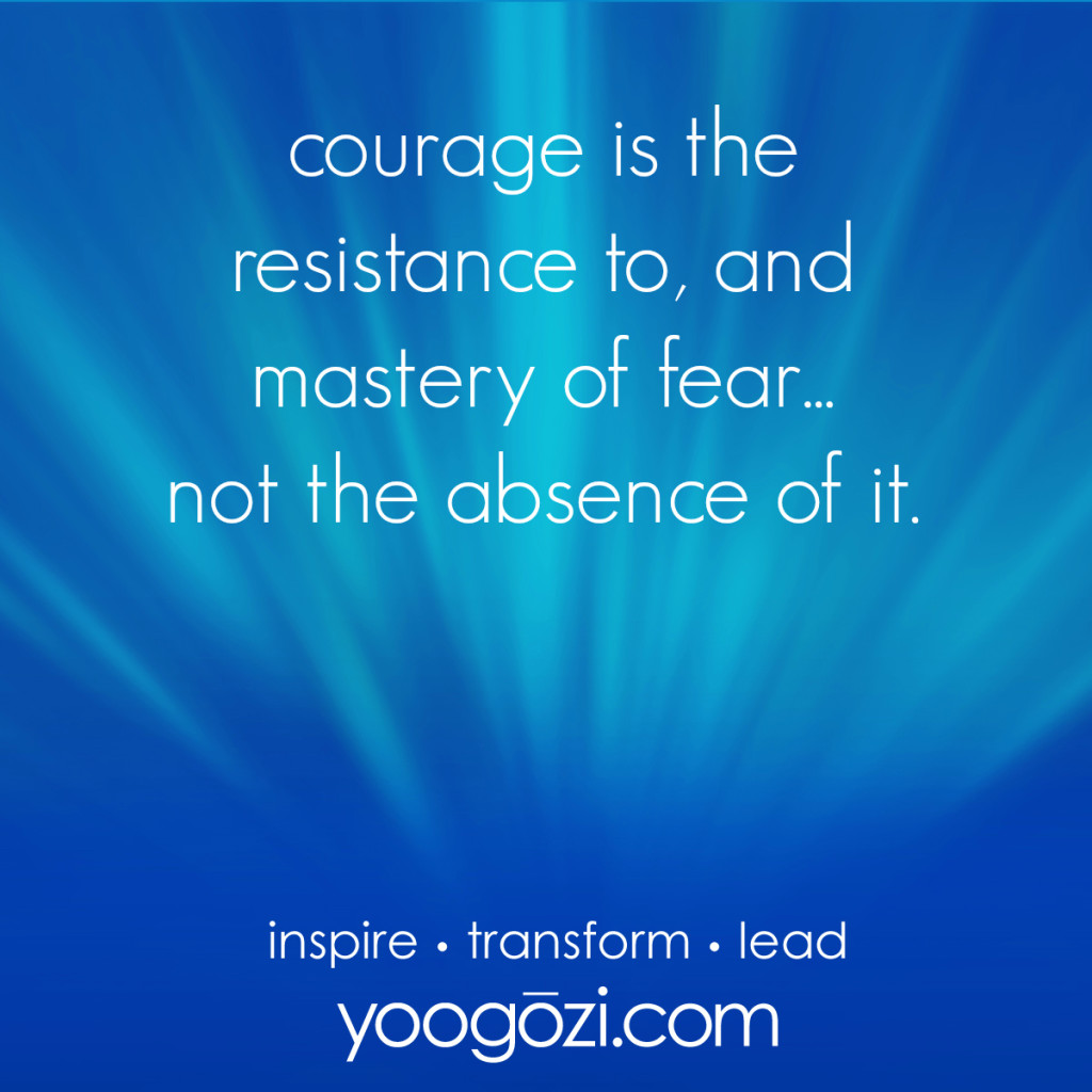 courage is the resistance to, and mastery of fear...not the absence of it.