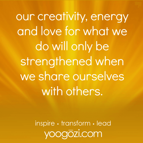 our creativity, energy and love for what we do will only be strengthened when we share ourselves with others.