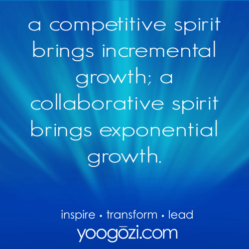 a competitive spirit brings incremental growth; a collaborative spirit brings exponential growth