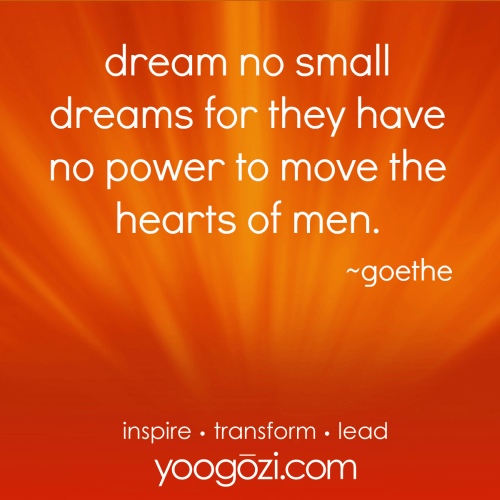 dream no small dreams for they have no power to move the hearts of men. goethe.