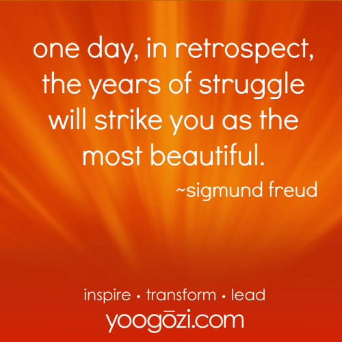 one day, in retrospect, the years of struggle will strike you as the most beautiful. sigmund freud