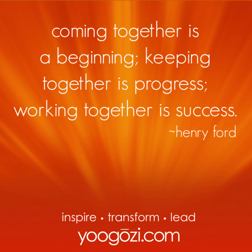 coming together is a beginning; keeping together is progress; working together is success. henry ford.
