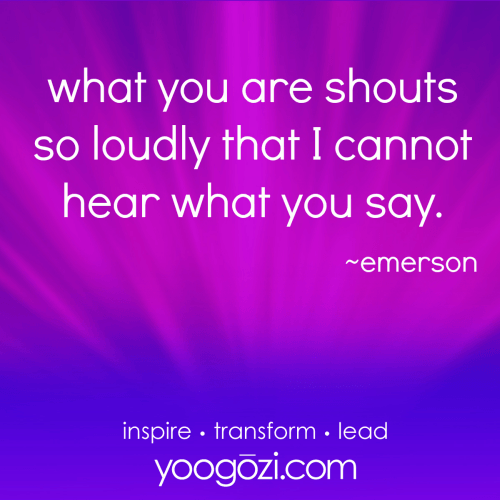 what you are shouts so loudly that I cannot hear what you say. emerson.