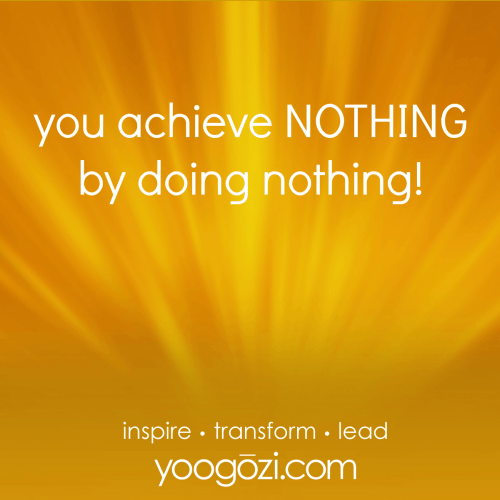 you achieve NOTHING by doing nothing!