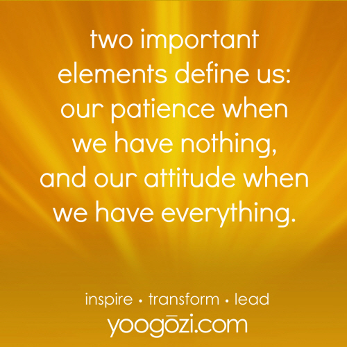 two important elements define us: our patience when we have nothing, and our attitude when we have everything.