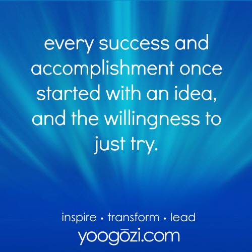 every success and accomplishment once started with an idea, and the willingness to just try.