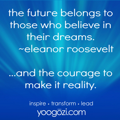the future belongs to those who believe in their dreams. eleanor roosevelt.