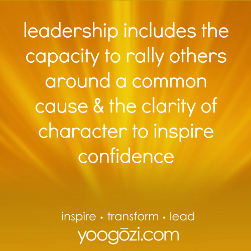 leadership includes the capacity to rally others around a common cause & the clarity of character to inspire confidence.