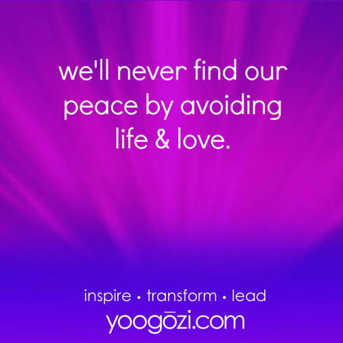 we'll never find our peace by avoiding life & love.
