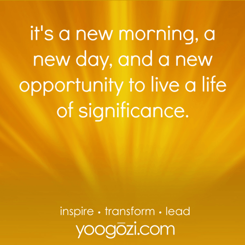 it's a new morning, a new day, and a new opportunity to live a life of significance.