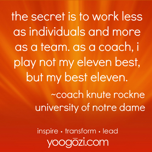 the secret is to work less as individuals and more as a team. as a coach, i play not my eleven best, but my best eleven. knute rockne.