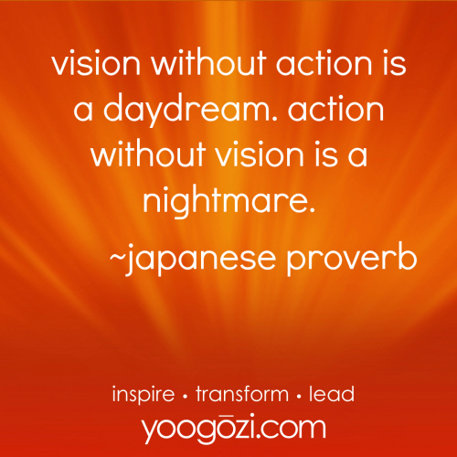 vision without action is a daydream. action without vision is a nightmare. japanese proverb.