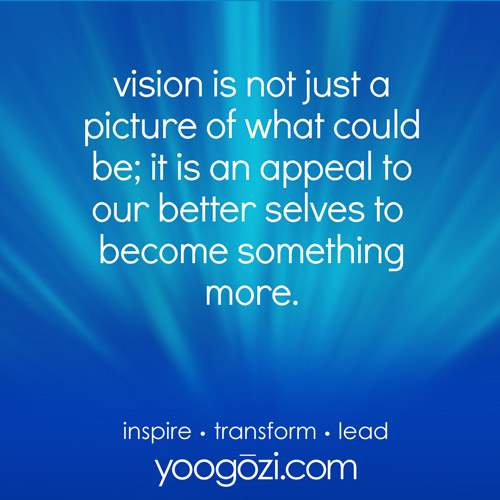 vision is not just a picture of what could be; it is an appeal to our better selves to  become something more.