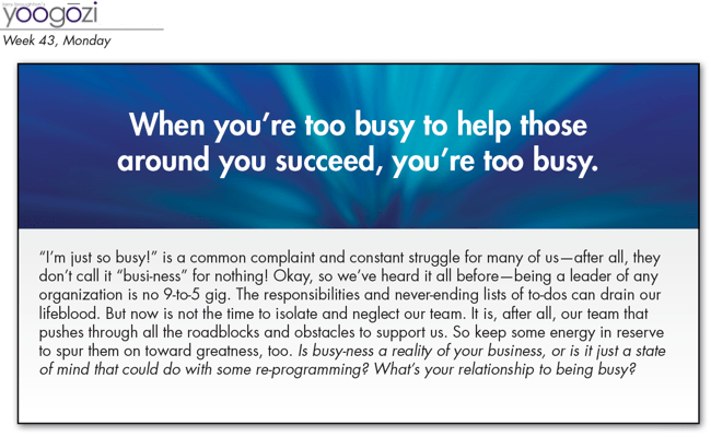 """I'm just so busy!"" is a common complaint and constant struggle for many of us—after all, they don't call it ""busi-ness"" for nothing! Okay, so we've heard it all before—being a leader of any organization is no 9-to-5 gig. The responsibilities and never-ending lists of to-dos can drain our lifeblood. But now is not the time to isolate and neglect our team. It is, after all, our team that pushes through all the roadblocks and obstacles to support us. So keep some energy in reserve to spur them on toward greatness, too. Is busy-ness a reality of your business, or is it just a state of mind that could do with some re-programming? What's your relationship to being busy?"