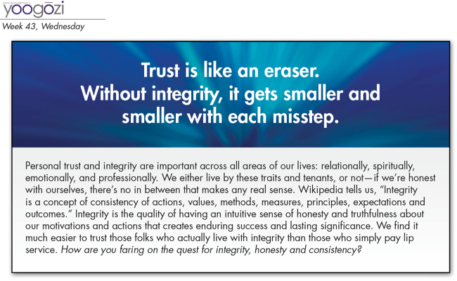 "Personal trust and integrity are important across all areas of our lives: relationally, spiritually, emotionally, and professionally. We either live by these traits and tenants, or not—if we're honest with ourselves, there's no in between that makes any real sense. Wikipedia tells us, ""Integrity is a concept of consistency of actions, values, methods, measures, principles, expectations and outcomes."" Integrity is the quality of having an intuitive sense of honesty and truthfulness about our motivations and actions that creates enduring success and lasting significance. We find it much easier to trust those folks who actually live with integrity than those who simply pay lip service. How are you faring on the quest for integrity, honesty and consistency?"