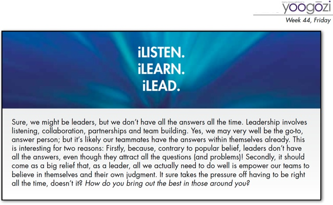 Sure, we might be leaders, but we don't have all the answers all the time. Leadership involves listening, collaboration, partnerships and team building. Yes, we may very well be the go-to, answer person; but it's likely our teammates have the answers within themselves already. This is interesting for two reasons: Firstly, because, contrary to popular belief, leaders don't have all the answers, even though they attract all the questions (and problems)! Secondly, it should come as a big relief that, as a leader, all we actually need to do well is empower our teams to believe in themselves and their own judgment. It sure takes the pressure off having to be right all the time, doesn't it? How do you bring out the best in those around you?
