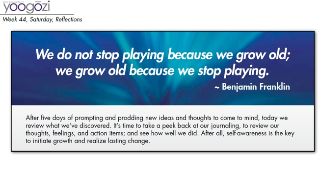 We do not stop playing because we grow old; we grow old because we stop playing. Benjamin Franklin.