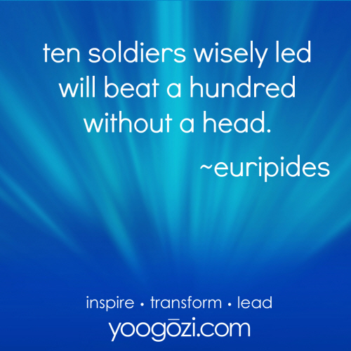 ten soldiers wisely led will beat a hundred without a head. euripedes