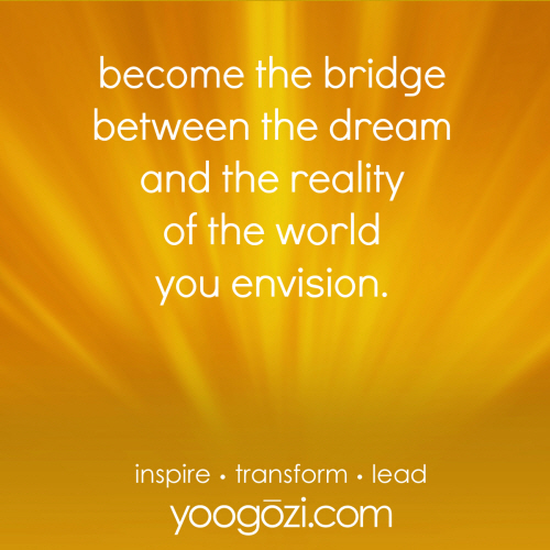 become the bridge between the dream and the reality of the world you envision.