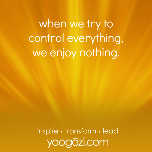 when we try to control everything, we enjoy nothing.