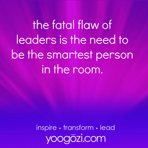 the fatal flaw of leaders is the need to be the smartest person in the room.