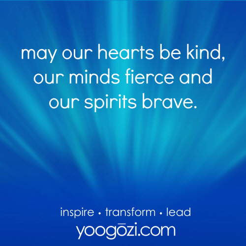 may our hearts be kind, our minds fierce and our spirits brave.