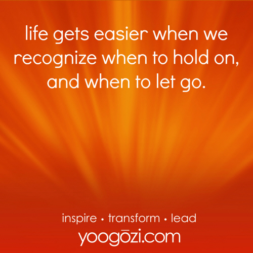 life gets easier when we recognize when to hold on, and when to get go.