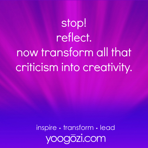 stop! reflect. now transform all that criticism into creativity.