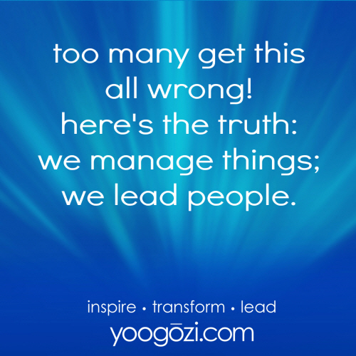 too many get this all wrong! here's the truth: we manage things; we lead people.