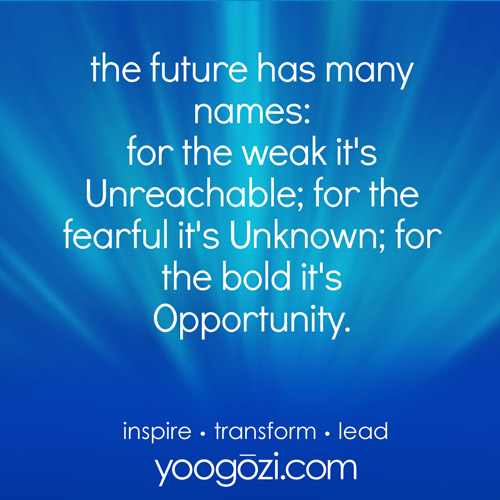the future has many names: for the weak it's Unreachable; for the fearful it's Unknown; for the bold it's Opportunity.