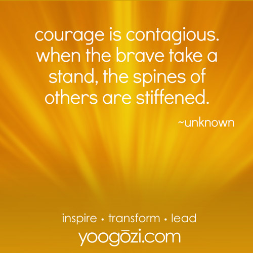 courage is contagious. when the brave take a stand, the spines of others are stiffened. ~unknown
