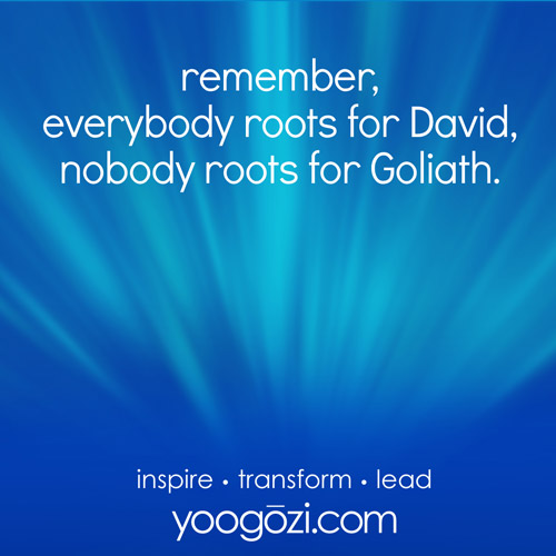 remember, everybody roots for David, nobody roots for Goliath.