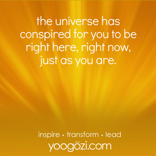the universe has conspired for you to be right here, right now, just as you are.