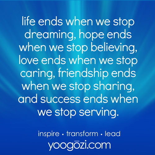 life ends when we stop dreaming, hope ends when we stop believing, love ends when we stop caring, friendship ends when we stop sharing, and success ends when we stop serving.