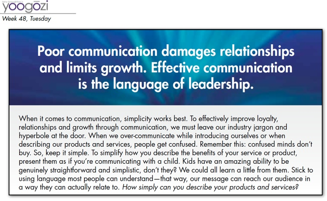 When it comes to communication, simplicity works best. To effectively improve loyalty, relationships and growth through communication, we must leave our industry jargon and hyperbole at the door. When we over-communicate while introducing ourselves or when describing our products and services, people get confused. Remember this: confused minds don't buy. So, keep it simple. To simplify how you describe the benefits of your service or product, present them as if you're communicating with a child. Kids have an amazing ability to be genuinely straightforward and simplistic, don't they? We could all learn a little from them. Stick to using language most people can understand—that way, our message can reach our audience in a way they can actually relate to. How simply can you describe your products and services?