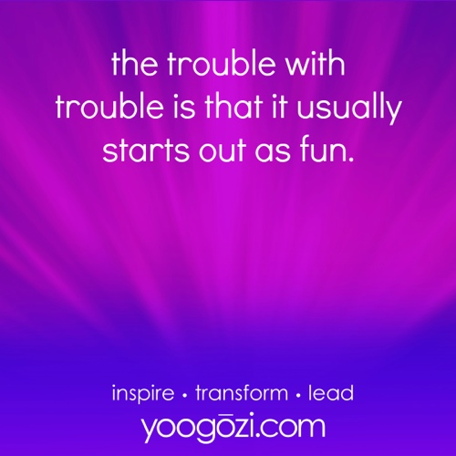 the trouble with trouble is that it usually starts out as fun.