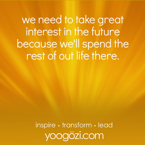 we need to take great interest in the future because we'll spend the rest of out life there.