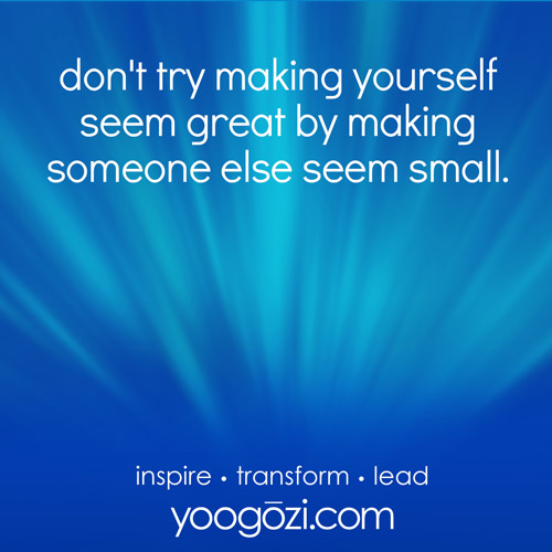 don't try making yourself seem great by making someone else seem small.