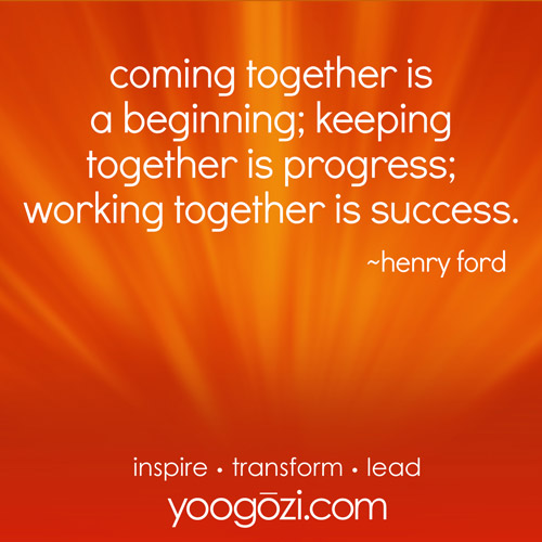 coming together is a beginning; keeping together is progress; working together is success. ~henry ford