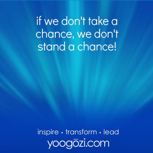 if we don't take a chance, we don't stand a chance!