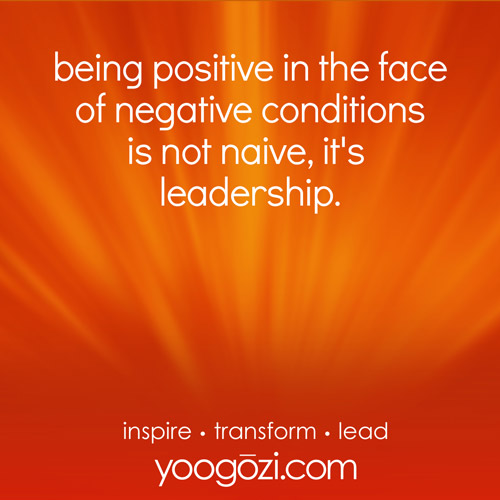 being positive in the face of negative conditions is not naive, it's leadership.
