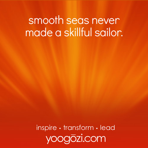 smooth seas never made a skillful sailor.
