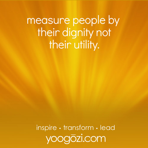 measure people by their dignity not their utility.