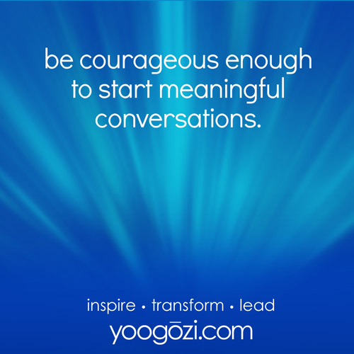 be courageous enough to start meaningful conversations.