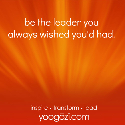 be the leader you always wished you'd had.