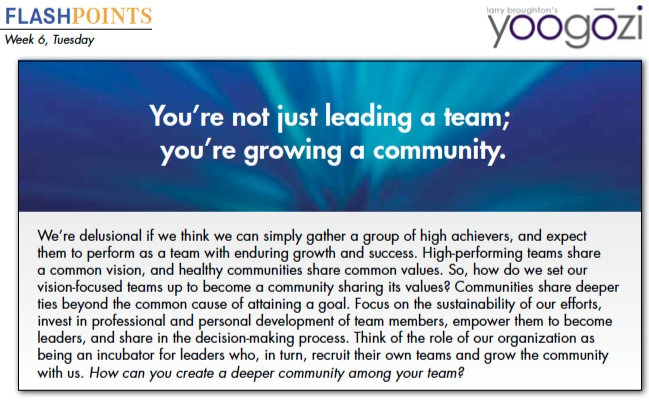 We're delusional if we think we can simply gather a group of high achievers, and expect them to perform as a team with enduring growth and success. High-performing teams share a common vision, and healthy communities share common values. So, how do we set our vision-focused teams up to become a community sharing its values? Communities share deeper ties beyond the common cause of attaining a goal. Focus on the sustainability of our efforts, invest in professional and personal development of team members, empower them to become leaders, and share in the decision-making process. Think of the role of our organization as being an incubator for leaders who, in turn, recruit their own teams and grow the community with us. How can you create a deeper community among your team?