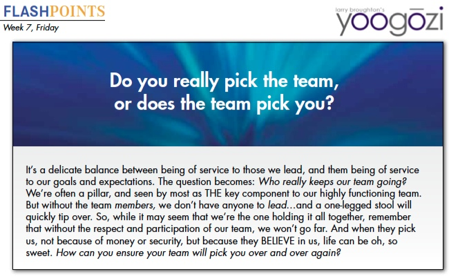 It's a delicate balance between being of service to those we lead, and them being of service to our goals and expectations. The question becomes: Who really keeps our team going? We're often a pillar, and seen by most as THE key component to our highly functioning team. But without the team members, we don't have anyone to lead…and a one-legged stool will quickly tip over. So, while it may seem that we're the one holding it all together, remember that without the respect and participation of our team, we won't go far. And when they pick us, not because of money or security, but because they BELIEVE in us, life can be oh, so sweet. How can you ensure your team will pick you over and over again?