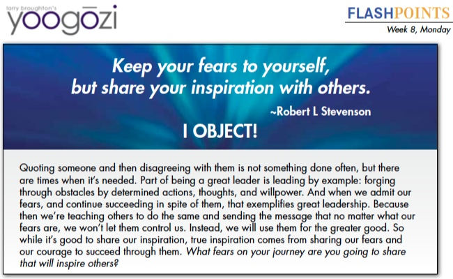 Quoting someone and then disagreeing with them is not something done often, but there are times when it's needed. Part of being a great leader is leading by example: forging through obstacles by determined actions, thoughts, and willpower. And when we admit our fears, and continue succeeding in spite of them, that exemplifies great leadership. Because then we're teaching others to do the same and sending the message that no matter what our fears are, we won't let them control us. Instead, we will use them for the greater good. So while it's good to share our inspiration, true inspiration comes from sharing our fears and our courage to succeed through them. What fears on your journey are you going to share that will inspire others?